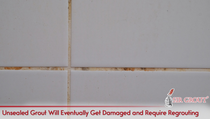 Unsealed Grout Will Eventually Get Damaged and Require Regrouting